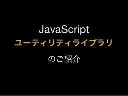 JavaScriptユーティリティライブラリの紹介